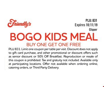 BOGO Kids Meal. Buy One Get One Free. Expires 10/11/19. PLU 831. Limit one coupon per table per visit. Discount does not apple to gift card purchase, and other promotional or discount offers such as senior discount or 50% Off Breakfast. Reproduction or resale of this coupon is prohibited. Tax and gratuity not included Available only at participating locations. Offer not available when ordering online, catering orders, or Third Party Delivery.