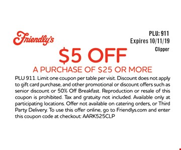 $5 Off A Purchase Of $25 Or More. Expires 10/11/19. PLU 911. Limit one coupon per table per visit. Discount does not apply to gift card purchase, and other promotional or discount offers such as senior discount or 50% Off Breakfast. Reproduction or resale of this coupon is prohibited. Tax and gratuity not included. Available only at participating locations. Offer not available on catering orders, or Third Party Delivery. To use this offer online, go to Friendlys.com and enter this coupon code at checkout: AARK525CLP.