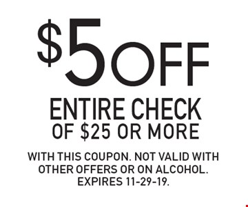 $5 OFF Entire check of $25 or more. With this coupon. Not valid with other offers or on alcohol.Expires 11-29-19.