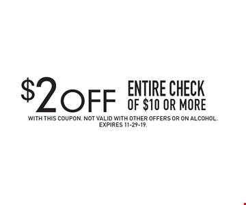 $2 OFF Entire check of $10 or more. With this coupon. Not valid with other offers or on alcohol.Expires 11-29-19.