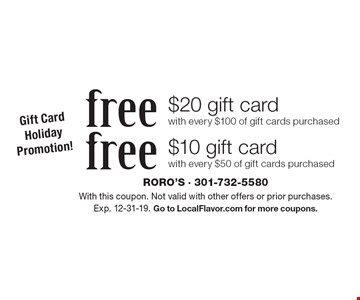 Gift Card Holiday Promotion! free $10 gift card with every $50 of gift cards purchased. free $20 gift card with every $100 of gift cards purchased. With this coupon. Not valid with other offers or prior purchases. Exp. 12-31-19. Go to LocalFlavor.com for more coupons.