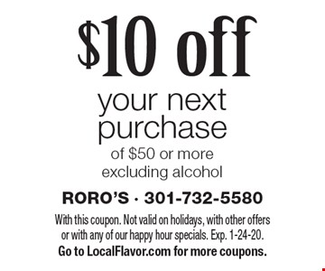 $10 off your next purchase of $50 or more excluding alcohol. With this coupon. Not valid on holidays, with other offers or with any of our happy hour specials. Exp. 1-24-20. Go to LocalFlavor.com for more coupons.