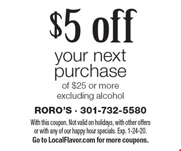 $5 off your next purchase of $25 or more excluding alcohol. With this coupon. Not valid on holidays, with other offers or with any of our happy hour specials. Exp. 1-24-20. Go to LocalFlavor.com for more coupons.