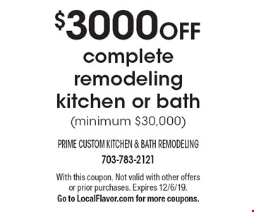 $3000 OFF complete remodeling kitchen or bath (minimum $30,000). With this coupon. Not valid with other offers or prior purchases. Expires 12/6/19. Go to LocalFlavor.com for more coupons.