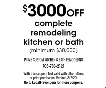 $3000 OFF complete remodeling kitchen or bath (minimum $30,000). With this coupon. Not valid with other offers or prior purchases. Expires 2/7/20. Go to LocalFlavor.com for more coupons.