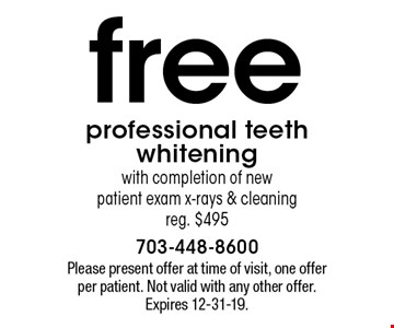 free professional teeth whitening with completion of new patient exam x-rays & cleaning. reg. $495. Please present offer at time of visit, one offer per patient. Not valid with any other offer. Expires 12-31-19.