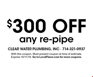 $300 Off any re-pipe. With this coupon. Must present coupon at time of estimate. Expires 10/11/19. Go to LocalFlavor.com for more coupons.