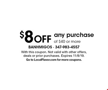 $8 off any purchase of $40 or more. With this coupon. Not valid with other offers, deals or prior purchases. Expires 11/8/19. Go to LocalFlavor.com for more coupons.