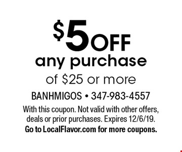 $5 off any purchase of $25 or more. With this coupon. Not valid with other offers, deals or prior purchases. Expires 12/6/19. Go to LocalFlavor.com for more coupons.