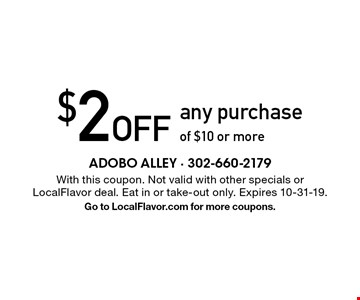 $2 Off any purchase of $10 or more. With this coupon. Not valid with other specials or LocalFlavor deal. Eat in or take-out only. Expires 10-31-19. Go to LocalFlavor.com for more coupons.