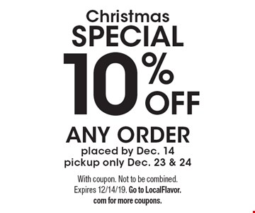 Christmas SPECIAL 10% OFF ANY ORDER placed by Dec. 14 pickup only Dec. 23 & 24. With coupon. Not to be combined. Expires 12/14/19. Go to LocalFlavor.com for more coupons.