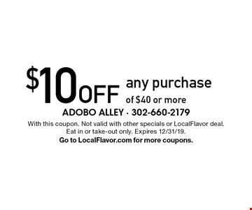 $10 Off any purchase of $40 or more. With this coupon. Not valid with other specials or LocalFlavor deal. Eat in or take-out only. Expires 12/31/19. Go to LocalFlavor.com for more coupons.