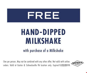 Free hand-dipped milkshake with purchase of a milkshake. One per person. May to be combined with any other offer. Not valid with online orders. Valid at Easton & Schnecksville PA locations only. Expires 11/22/19.