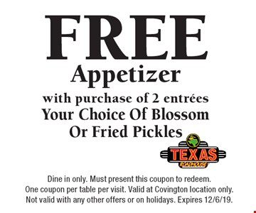 FREE Appetizer with purchase of 2 entrees. Your Choice Of Blossom Or Fried Pickles. Dine in only. Must present this coupon to redeem. One coupon per table per visit. Valid at Covington location only. Not valid with any other offers or on holidays. Expires 12/6/19.