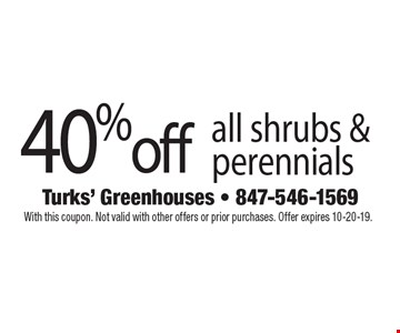 40% off all shrubs & perennials. With this coupon. Not valid with other offers or prior purchases. Offer expires 10-20-19.