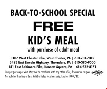 BACK-TO-SCHOOL SPECIAL FREE Kid's Meal with purchase of adult meal. One per person per visit. May not be combined with any other offer, discount or coupon. Not valid with online orders. Valid at listed locations only. Expires 10/4/19.