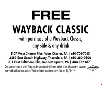 FREE Wayback classic with purchase of a Wayback Classic, any side & any drink. One per person per visit. May not be combined with any other offer, discount or coupon. Not valid with online orders. Valid at listed locations only. Expires 10/4/19.