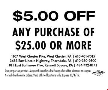 $5.00 OFF any purchase of $25.00 or more. One per person per visit. May not be combined with any other offer, discount or coupon. Not valid with online orders. Valid at listed locations only. Expires 10/4/19.