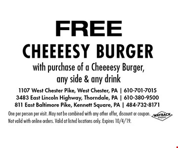 FREE Cheeeesy Burger with purchase of a Cheeeesy Burger, any side & any drink. One per person per visit. May not be combined with any other offer, discount or coupon. Not valid with online orders. Valid at listed locations only. Expires 10/4/19.