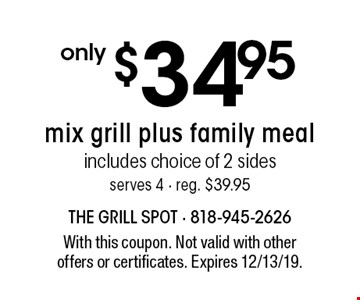 only $34.95 mix grill plus family meal includes choice of 2 sides serves 4 - reg. $39.95. With this coupon. Not valid with other offers or certificates. Expires 12/13/19.