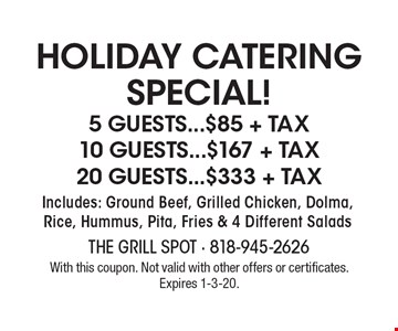 Holiday Catering Special! 5 Guests...$85 + Tax 10 Guests...$167 + Tax 20 Guests...$333 + Tax Includes: Ground Beef, Grilled Chicken, Dolma, Rice, Hummus, Pita, Fries & 4 Different Salads . With this coupon. Not valid with other offers or certificates.Expires 1-3-20.