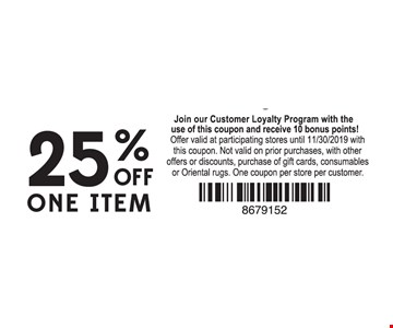 25% off one item. Join our Customer Loyalty Program with the use of this coupon and receive 10 bonus points!.Offer valid at participating stores until 11/30/19 with this coupon. Not valid on prior purchases, with other offer or discounts, purchase of gift cards, consumables or Oriental rugs. One coupon per store per customer.