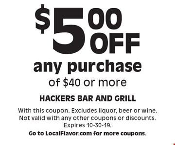 $5.00 off any purchase of $40 or more. With this coupon. Excludes liquor, beer or wine. Not valid with any other coupons or discounts. Expires 10-30-19.Go to LocalFlavor.com for more coupons.