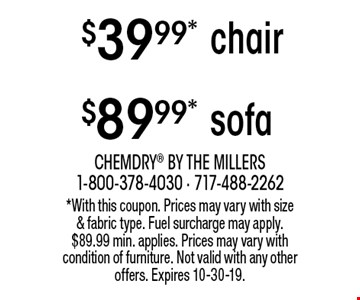 $39.99* chair. $89.99* sofa. . *With this coupon. Prices may vary with size & fabric type. Fuel surcharge may apply. $89.99 min. applies. Prices may vary with condition of furniture. Not valid with any other offers. Expires 10-30-19.