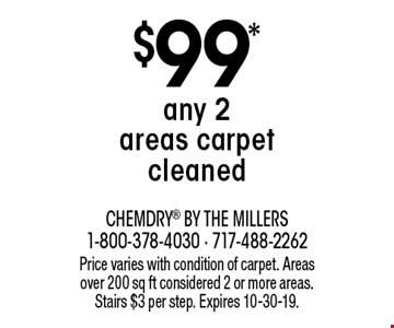 $99* any 2 areas carpet cleaned. Price varies with condition of carpet. Areas over 200 sq ft considered 2 or more areas. Stairs $3 per step. Expires 10-30-19.