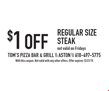 $1 OFF regular size steak not valid on Fridays. With this coupon. Not valid with any other offers. Offer expires 12/31/19.