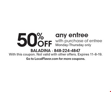 50%Off any entree with purchase of entree Monday-Thursday only. With this coupon. Not valid with other offers. Expires 11-8-19. Go to LocalFlavor.com for more coupons.