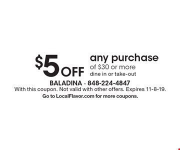 $5 Off any purchase of $30 or more dine in or take-out. With this coupon. Not valid with other offers. Expires 11-8-19. Go to LocalFlavor.com for more coupons.