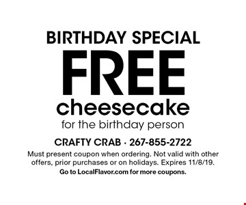Birthday special. Free cheese cake to the birthday person. Must present coupon when ordering. Not valid with other offers, prior purchases or on holidays. Expires 11/8/19. Go to LocalFlavor.com for more coupons.
