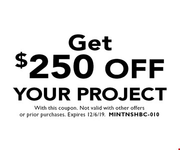 Get $250 Off your project. With this coupon. Not valid with other offers or prior purchases. Expires 12/6/19. MINTNSHBC-010