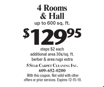 $129.95 4 Rooms & Hall up to 600 sq. ft. steps $2 each additional area 30¢/sq. ft. berber & area rugs extra. With this coupon. Not valid with other offers or prior services. Expires 12-15-19.