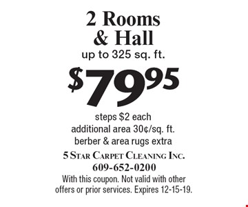 $79.95 2 Rooms & Hall up to 325 sq. ft. steps $2 each additional area 30¢/sq. ft. berber & area rugs extra. With this coupon. Not valid with other offers or prior services. Expires 12-15-19.
