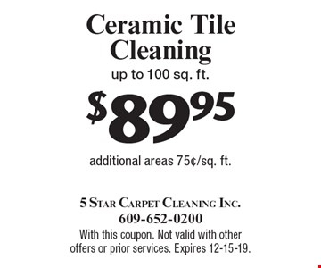 $89.95 Ceramic Tile Cleaning up to 100 sq. ft. additional areas 75¢/sq. ft.. With this coupon. Not valid with other offers or prior services. Expires 12-15-19.