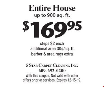 $169.95 Entire House up to 900 sq. ft. steps $2 eachadditional area 30¢/sq. ft. berber & area rugs extra. With this coupon. Not valid with other offers or prior services. Expires 12-15-19.
