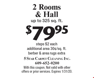 $79.95 2 Rooms & Hall up to 325 sq. ft., steps $2 each, additional area 30¢/sq. ft. berber & area rugs extra. With this coupon. Not valid with other offers or prior services. Expires 1/31/20.