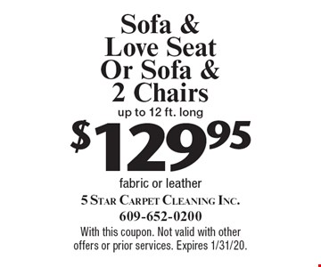 $129.95 Sofa & Love Seat Or Sofa & 2 Chairs up to 12 ft. long fabric or leather. With this coupon. Not valid with other offers or prior services. Expires 1/31/20.