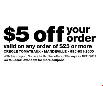 $5 off your order valid on any order of $25 or more. With this coupon. Not valid with other offers. Offer expires 10/11/2019. Go to LocalFlavor.com for more coupons.