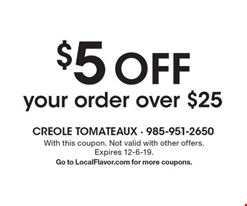 $5 off your order over $25. With this coupon. Not valid with other offers. Expires 12-6-19. Go to LocalFlavor.com for more coupons.