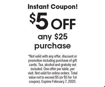 Instant Coupon! $5 off any $25 purchase. *Not valid with any offer, discount or promotion including purchase of gift cards. Tax, alcohol and gratuity notincluded. One offer per table, per visit. Not valid for online orders. Total value not to exceed $5 (or $5 for 1st coupon). Expires February 7, 2020.