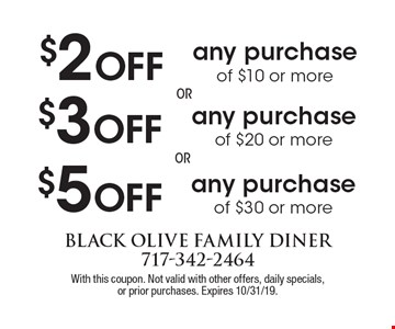 $2 Off any purchase of $10 or more. $3 Off any purchase of $20 or more.    $5 Off any purchase of $30 or more. With this coupon. Not valid with other offers, daily specials,or prior purchases. Expires 10/31/19.