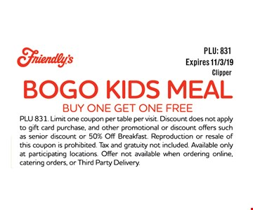 BOGO Kids Meal buy one Get one FREE. PLU 831. Limit one coupon per table per visit. Discount does not apple to gift card purchase, and other promotional or discount offers such as senior discount or 50% Off Breakfast Reproduction or resale of this coupon is prohibited. Tax and gratuity not included Available only at participating locations. Offer not available when ordering online, catering orders, or Third Party Delivery.