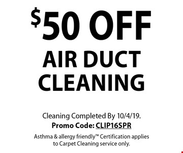 $50 off air duct cleaning. Cleaning Completed By 10/4/19. Promo Code: CLIP16SPR. Asthma & allergy friendly. Certification applies to Carpet Cleaning service only.