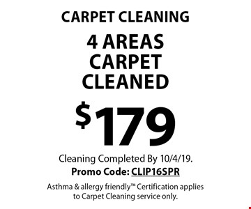 Carpet Cleaning. $179 4 areas carpet cleaned. Cleaning Completed By 10/4/19. Promo Code: CLIP16SPR. Asthma & allergy friendly. Certification applies to Carpet Cleaning service only.