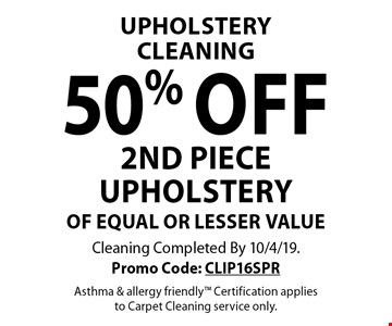 Upholstery Cleaning. 50% off 2nd piece upholstery of equal or lesser value. Cleaning Completed By 10/4/19. Promo Code: CLIP16SPR. Asthma & allergy friendly. Certification applies to Carpet Cleaning service only.