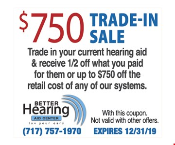 $750 Trade-in sale Trade in your current hearing aid & receive 1/2 off what you paid for them or up to $750 off the retail cost of any of our systems. With this coupon. Not valid with other offers. Expires12/31/19