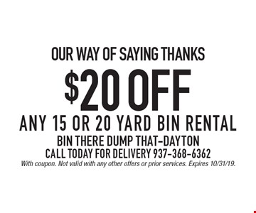 our way of saying thanks $20 off any 15 or 20 yard bin rental Call Today For Delivery 937-368-6362. With coupon. Not valid with any other offers or prior services. Expires 10/31/19.